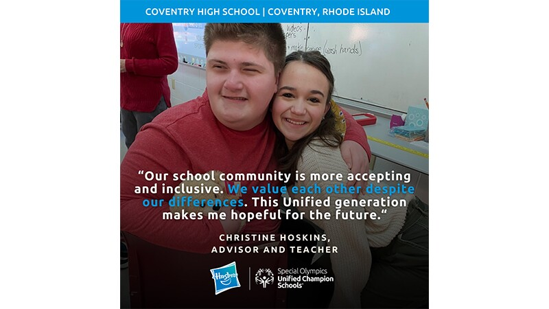 """A boy and girl student hug in a classroom. The graphic reads, """"Coventry High School, Coventry, Rhode Island."""" A quote from educator Christine Hoskins reads, """"Our school community is more accepting and inclusive. We value each other despite our differences. This Unified generation makes me hopeful for the future."""""""