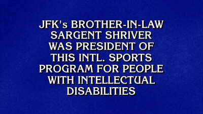 "Shot of Jeopardy answer monitor reads, ""JFK's brother-in-law Sargent Shriver was president of this international sports program for people with intellectual disabilities."""