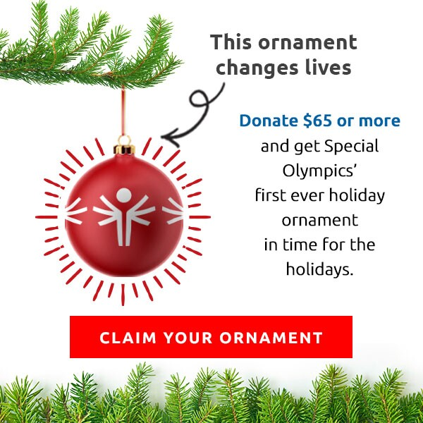 This ornament changes lives. Donate $65 of more and get Special Olympics' first ever holiday ornament in time for the holidays. Claim your ornament.