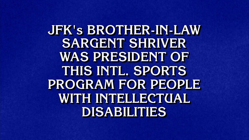 """Shot of Jeopardy answer monitor reads, """"JFK's brother-in-law Sargent Shriver was president of this international sports program for people with intellectual disabilities."""""""